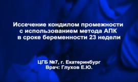 Иссечение кондилом промежности с использованием метода АПК в сроке беременности 23 недели